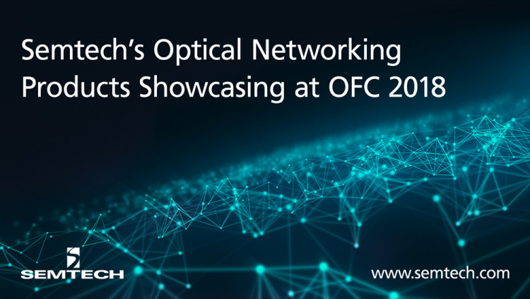 Semtech's Optical Networking Products Showcasing at OFC 2018 1 Gbps to 400 Gbps optical networking solutions for the high-growth datacenter, access and wireless markets