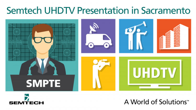 Semtech to Present UHDTV Infrastructure Paper at SMPTE® Sacramento Section Meeting Paper to feature a comprehensive analysis on transporting UHDTV over existing broadcast infrastructures